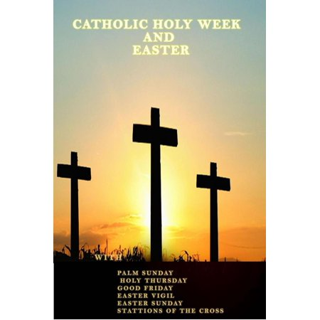 Catholic Holy Week and Easter With Lenten Reflection Palm Sunday Holy Thursday Good Friday Easter Vigil Easter Sunday Stations of the Cross - (Stations Of The Cross Prayers And Reflections)