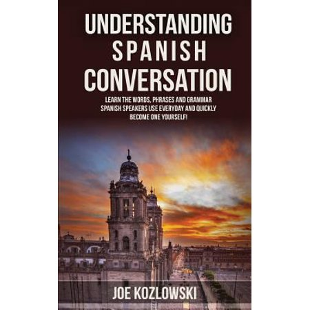 Understanding Spanish Conversation  Learn The Words  Phrases And Grammar Spanish Speakers Use Everyday And Quickly Become One Yourself