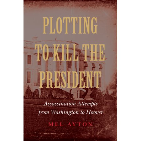 Plotting to Kill the President : Assassination Attempts from Washington to (Have There Been Any Assassination Attempts On Obama)