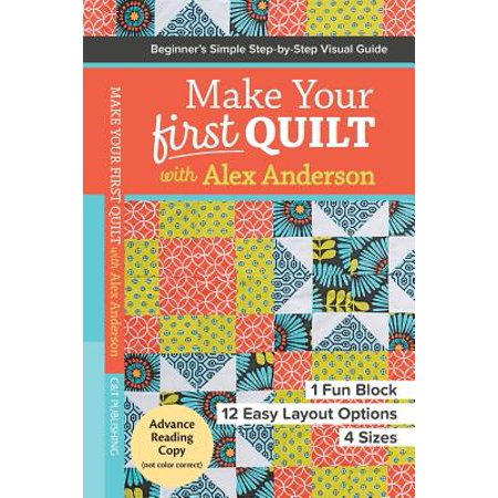 Make Your First Quilt with Alex Anderson : Beginner S Simple Step-By-Step Visual Guide 1 Fun Block, 12 Easy Layout Options, 4 (4 Page Layout)