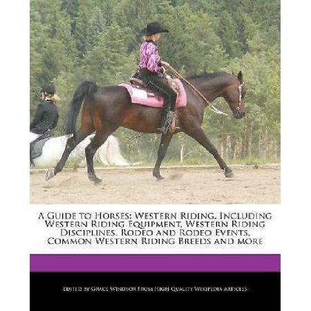 A Guide to Horses : Western Riding, Including Western Riding Equipment, Western Riding Disciplines, Rodeo and Rodeo Events, Common Western Riding Breeds and