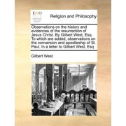 Observations on the History and Evidences of the Resurrection of Jesus Christ. by Gilbert West, Esq. to Which Are Added, Observations on the Conversion and Apostleship of St. Paul. in a Letter to Gilbert West, Esq