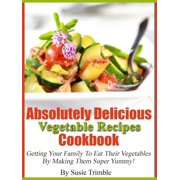 Absolutely Delicious Vegetable Recipes Cookbook Getting Your Family To Eat Their Vegetables By Making Them Super Yummy! - eBook
