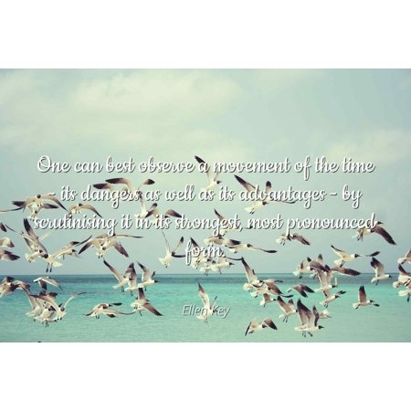 Ellen Key - One can best observe a movement of the time - its dangers as well as its advantages - by scrutinising it in its strongest, most pronounced for - Famous Quotes Laminated POSTER PRINT