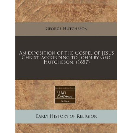 An Exposition Of The Gospel Of Jesus Christ  According To John By Geo  Hutcheson   1657