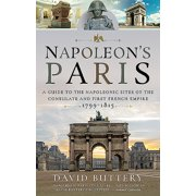 Napoleon's Paris: A Guide to the Napoleonic Sites of the Consulate and First French Empire 1799-1815 (Paperback)