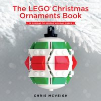 The LEGO Christmas Ornaments Book : 15 Designs to Spread Holiday Cheer