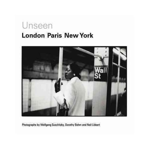 Unseen: London, Paris, New York : Photographs by Wolfgang Suschitzky, Dorothy Bohm and Neil Libbert 1930s-1960s