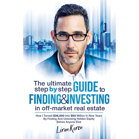 The Ultimate Step by Step Guide to Finding & Investing in Off-Market Real Estate : How I Turned $39,000 Into $50 Million in Nine Years by Finding and Unlocking Hidden Equity Before Anyone Else (Real Estate Private Equity)