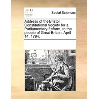 Address of the Bristol Constitutional Society for a Parliamentary Reform, to the People of Great-Britain. April 14, 1794.