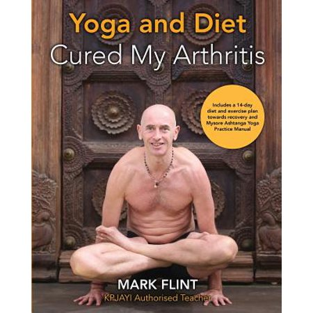 Yoga and Diet Cured My Arthritis : Includes 14 Day Diet and Exercise Plan Towards Recovery and Mysore Ashtanga Yoga Practice (Exercise Recovery)