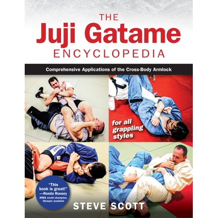 The Juji Gatame Encyclopedia : Comprehensive Applications of the Cross-Body Armlock for All Grappling Styles