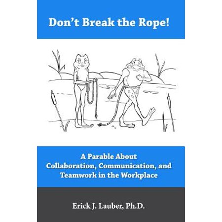 Don't Break the Rope! : A Parable about Collaboration, Communication, and Teamwork in the