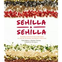 Semilla a semilla : El poder nutricional de la naturaleza en más de 70 recetas saludables y deliciosas