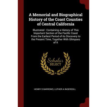 A Memorial and Biographical History of the Coast Counties of Central California : Illustrated: Containing a History of This Important Section of the Pacific Coast from the Earliest Period of Its Discovery to the Present Time, Together with Glimpses of It