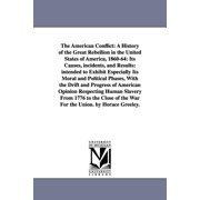 The American Conflict : A History of the Great Rebellion in the United States of America, 1860-64: Its Causes, Incidents, and Results: Intended to Exhibit Especially Its Moral and Political Phases, with the Drift and Progress of American Opinion Respecting Human Slavery from 1776