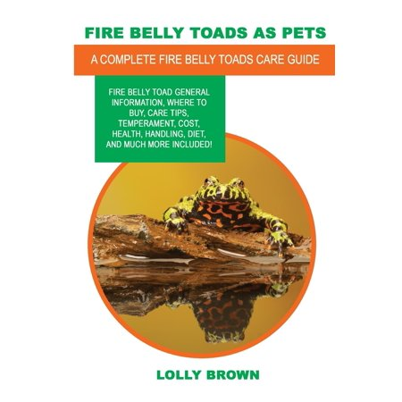 Fire Belly Toads as Pets : Fire Belly Toad General Information, Where to Buy, Care Tips, Temperament, Cost, Health, Handling, Diet, and Much More Included! a Complete Fire Belly Toads Care Guide