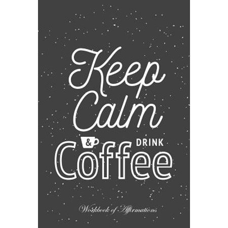 Keeps Drinks (Keep Calm & Drink Coffee Workbook of Affirmations Keep Calm & Drink Coffee Workbook of Affirmations : Bullet Journal, Food Diary, Recipe Notebook, Planner, to Do List, Scrapbook, Academic Notepad)