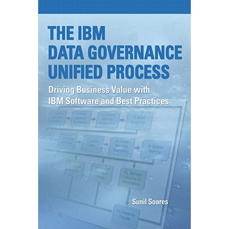 The IBM Data Governance Unified Process : Driving Business Value with IBM  Software and Best Practices