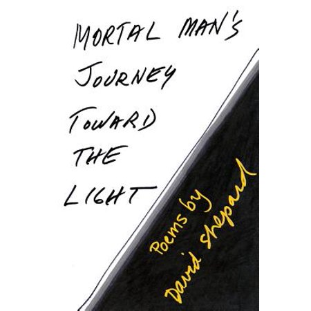 Mortal Man's Journey Toward the Light : Poems by David (A Record Of A Mortals Journey To Immortality)