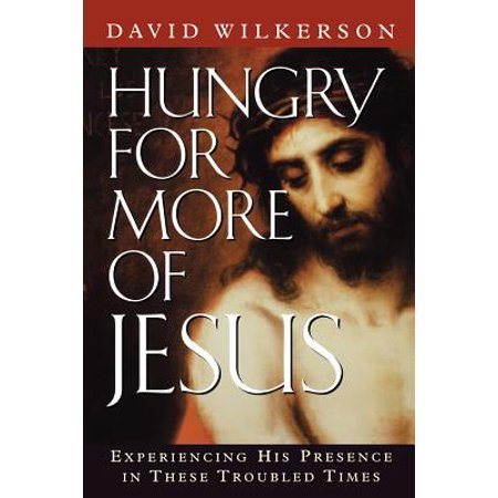 Hungry for More of Jesus : Experiencing His Presence in These Troubled (David Wilkerson Hungry For More Of Jesus)