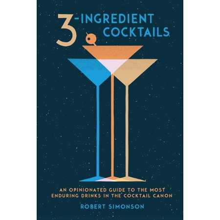 3-Ingredient Cocktails : An Opinionated Guide to the Most Enduring Drinks in the Cocktail (Best 3 Ingredient Cocktails)