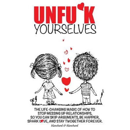 Unfu*k Yourselves : The Life-Changing Magic of How to Stop Messing Up Relationships So You Can Skip Arguments, Be Happier, Spark Love, and Stay Twogether