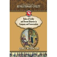 Rules of Civility and Decent Behavior in Company and Conversation : Revolutionary Civility