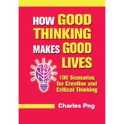 How Good Thinking Makes Good Lives: 100 Scenarios for Creative and Critical Thinking - eBook