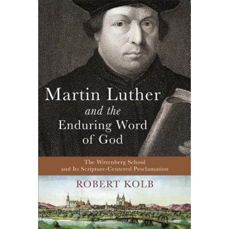 Martin Luther and the Enduring Word of God : The Wittenberg School and Its Scripture-Centered
