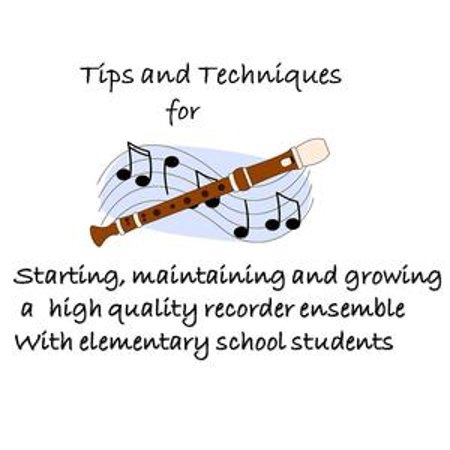 Elementary Recorder (Tips and Techniques for starting, maintaining and growing a high quality recorder ensemble with elementary school students -)
