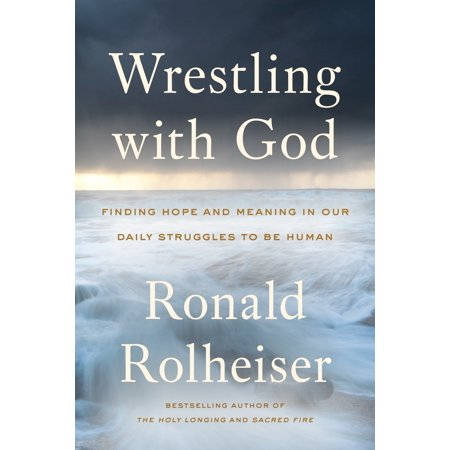 Wrestling with God : Finding Hope and Meaning in Our Daily Struggles to Be