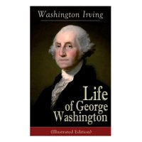 Life of George Washington (Illustrated Edition): Biography of the First President of the United States, Commander-in-Chief during the Revolutionary War, and One of the Founding Fathers (Paperback)