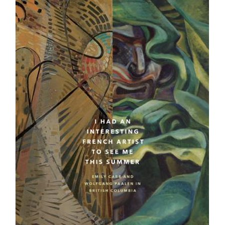 I Had an Interesting French Artist to See Me This Summer : Emily Carr and Wolfgang Paalen in British Columbia