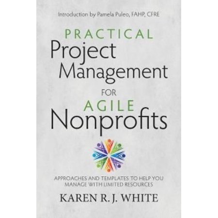 Practical Project Management For Agile Nonprofits  Approaches And Templates To Help You Manage With Limited Resources