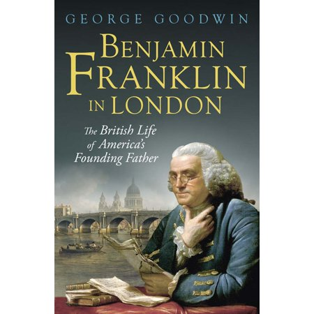 Benjamin Franklin In London   The British Life Of Americas Founding Father