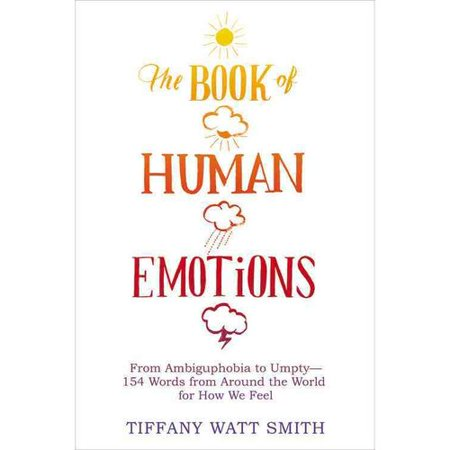 The Book Of Human Emotions  From Ambiguphobia To Umpty  154 Words From Around The World For How We Feel