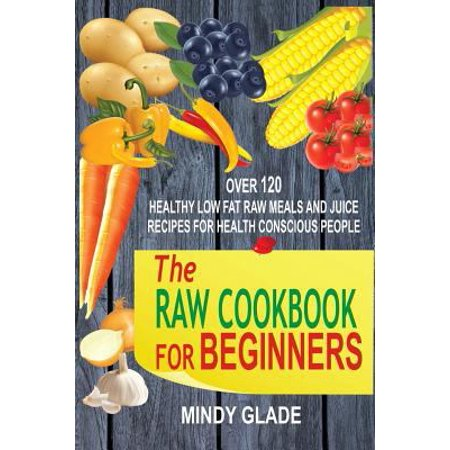 The Raw Cookbook For Beginners  Over 120 Healthy Low Fat Raw Meals And Juice Recipes For Health Conscious People