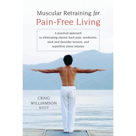 Muscular Retraining for Pain-Free Living : A Practical Approach to Eliminating Chronic Back Pain, Tendonitis, Neck and Shoulder Tension, and Repetitive Stress