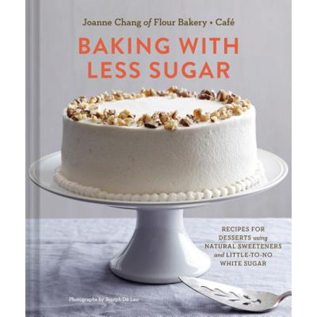 - Baking with Less Sugar : Recipes for Desserts Using Natural Sweeteners and Little-to-No White Sugar