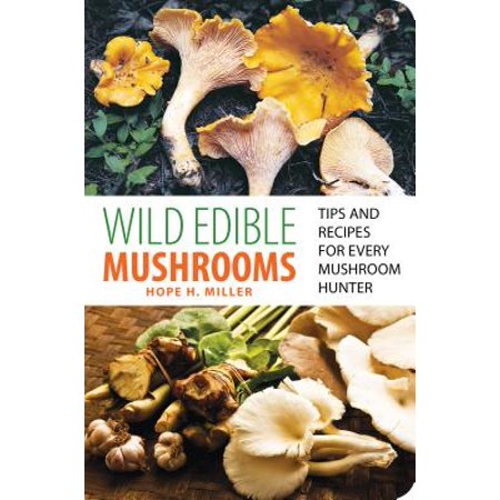 Wild Edible Mushrooms : Tips and Recipes for Every Mushroom Hunter