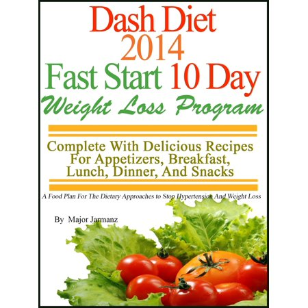 DASH Diet 2014 Fast Start 10 Day Weight Loss Program Complete With Delicious Recipes For Appetizers, Breakfast, Lunch, Dinner, And Snacks -