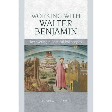Working With Walter Benjamin: Recovering a Political Philosophy