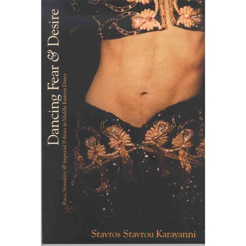 Dancing Fear and Desire: Race, Sexuality, and Imperial Politics in Middle Eastern Dance