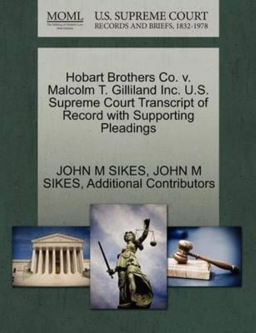 Hobart Brothers Co. V. Malcolm T. Gilliland Inc. U.S. Supreme Court Transcript of Record... by