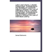 Labor and Liberty, a Model Constitution, Embodying All the Benefits of Collective Industry Without T