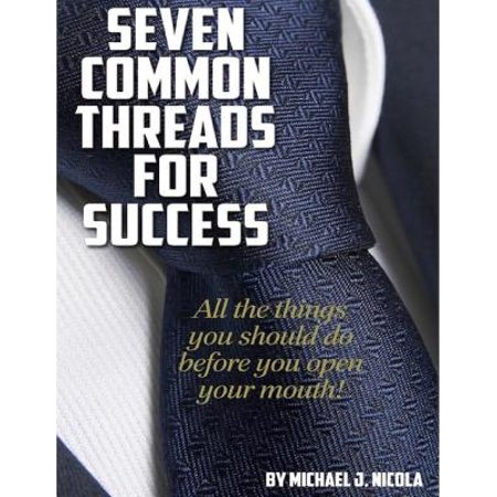 Seven Common Threads for Success: All the Things You Should Do Before You Open Your Mouth -