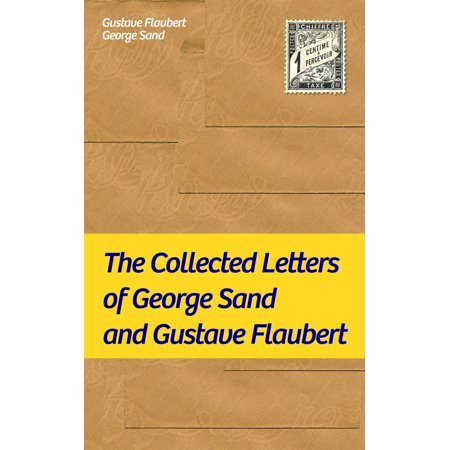 The Collected Letters of George Sand and Gustave Flaubert: Collected Letters of the Most Influential French Authors - eBook