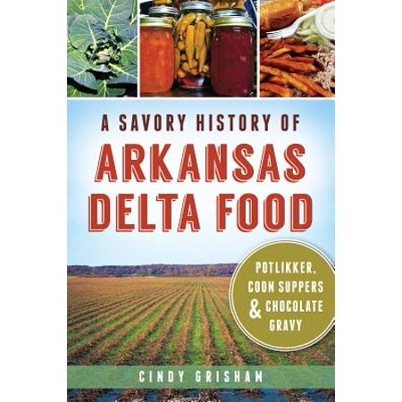A Savory History of Arkansas Delta Food: Potlikker, Coon Suppers & Chocolate Gravy - eBook (Savory Food Ideas For Halloween)