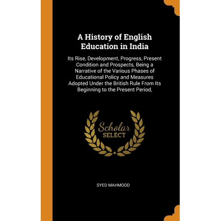 A History of English Education in India : Its Rise, Development, Progress, Present Condition and Prospects, Being a Narrative of the Various Phases of Educational Policy and Measures Adopted Under the British Rule from Its Beginning to the Present (The Period Of British Rule In India)